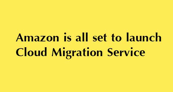 Amazon is all set to launch Cloud Migration Service
