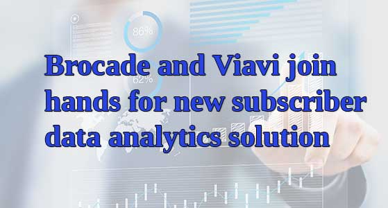 siliconreview Brocade and Viavi join hands for new subscriber data analytics solution
