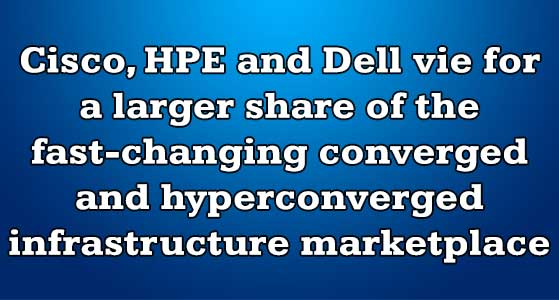 siliconreview Cisco, HPE and Dell vie for a larger share of the fast-changing converged and hyperconverged infrastructure marketplace