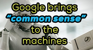 "siliconreview Google brings ""common sense"" to the machines"