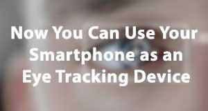 siliconreview Now You Can Use Your Smartphone as an Eye Tracking Device