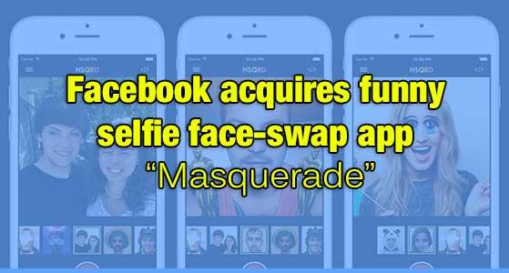 "Facebook acquires funny selfie face-swap app ""Masquerade"""