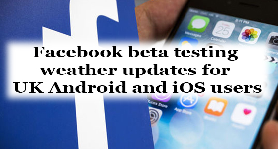 Facebook beta testing weather updates for UK Android and iOS users