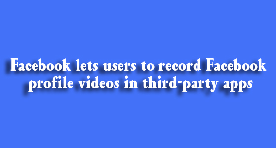 Facebook lets users to record Facebook profile videos in third-party apps