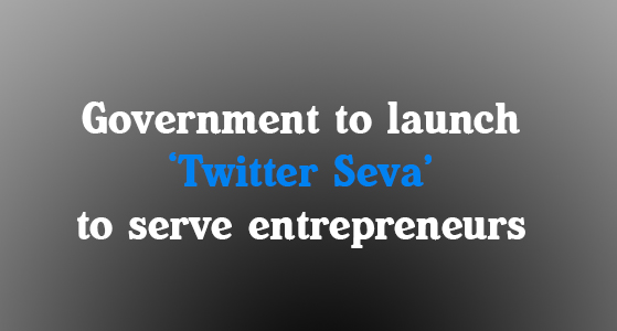 Government to launch 'Twitter Seva' to serve entrepreneurs