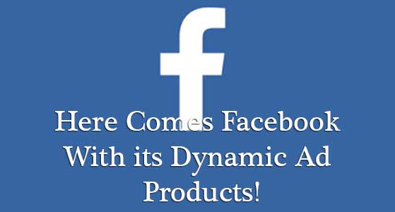 Here Comes Facebook With its Dynamic Ad Products!