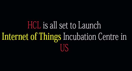 siliconreview HCL is all set to Launch Internet of Things Incubation Centre in US