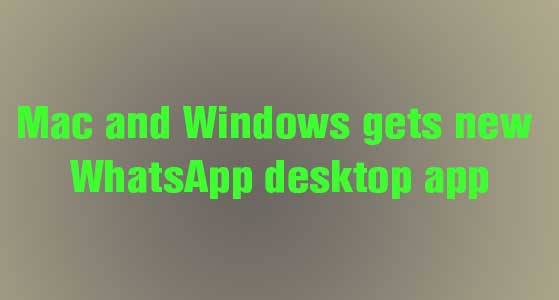 Mac and Windows gets new WhatsApp desktop app