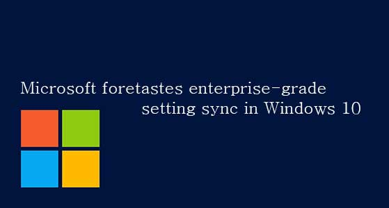 Microsoft foretastes enterprise-grade setting sync in Windows 10