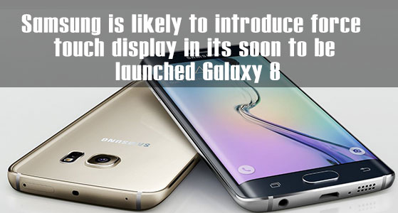 Samsung is likely to introduce force touch display in its soon to be launched Galaxy 8
