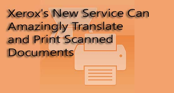 siliconreview Xerox's New Service Can Amazingly Translate and Print Scanned Documents