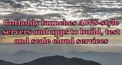 siliconreview-godaddy-launches-aws-style-servers-and-apps-to-build-test-and-scale-cloud-services