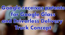 siliconreview-google-receives-patents-for-google-glass-and-driverless-delivery-truck-concept