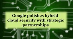 siliconreview-google-polishes-hybrid-cloud-security-with-strategic-partnerships