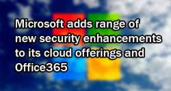 siliconreview-microsoft-adds-range-of-new-security-enhancements-to-its-cloud-offerings-and-office365
