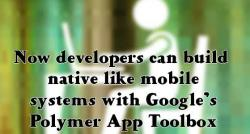 siliconreview-now-developers-can-build-nativelike-mobile-systems-with-googles-polymer-app-toolbox