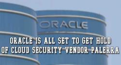 siliconreview-oracle-is-all-set-to-get-hold-of-cloud-security-vendor-palerra
