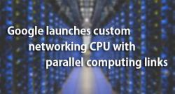 siliconreview-google-launches-custom-networking-cpu-with-parallel-computing-links