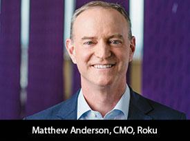 Matthew Anderson, CMO of Roku: A zestful leader setting a standard of marketing innovation through revolutionary strategies