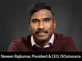Tête-à-Tête with Naveen Rajkumar, ISOutsource President and CEO: 'We Are Continually Investing in Tools and Products to Move Our Clients Forward in their Digital Transformation Journey'