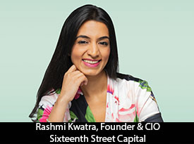 Rashmi Kwatra, Sixteenth Street Capital Founder: 'We embrace a long term partnership mentality with all of our stakeholders, as we believe this commitment and stability of capital is the foundation for lasting success for all'